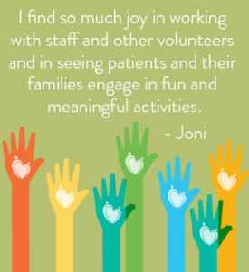 'I find so much joy in working with staff and other volunteers and in seeing patients and their families engage in fun and meaningful activities' - Joni